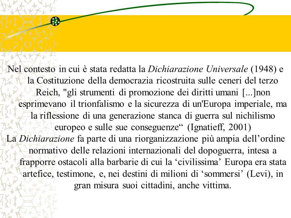 Nel contesto in cui è stata redatta la Dichiarazione Universale (1948) e la Costituzione della democrazia ricostruita sulle ceneri del terzo Reich, gli strumenti di promozione dei diritti umani [...]non esprimevano il trionfalismo e la sicurezza di un Europa imperiale, ma la riflessione di una generazione stanca di guerra sul nichilismo europeo e sulle sue conseguenze (Ignatieff, 2001)